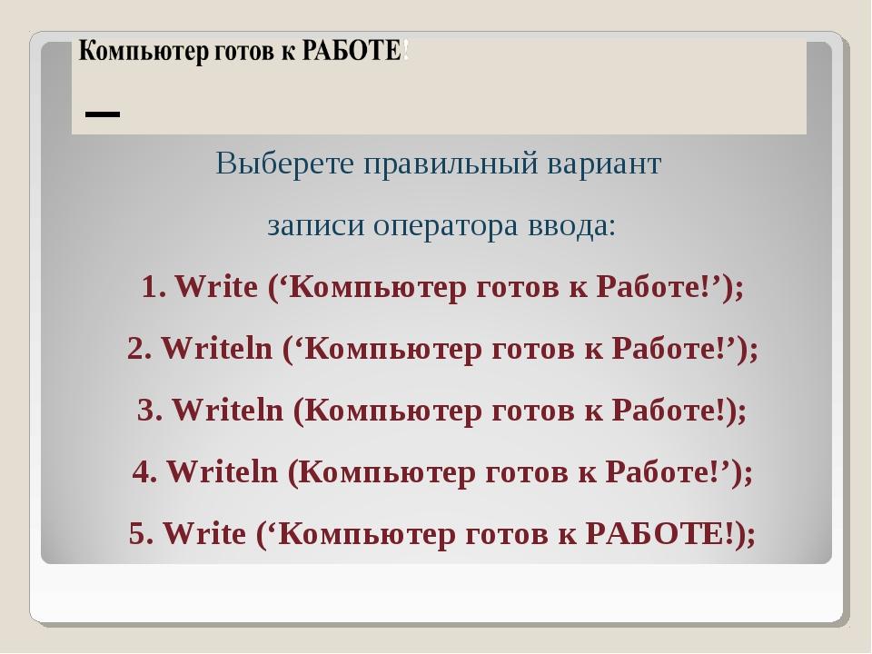 Выберете правильный вариант записи оператора ввода: Write ('Компьютер готов к...