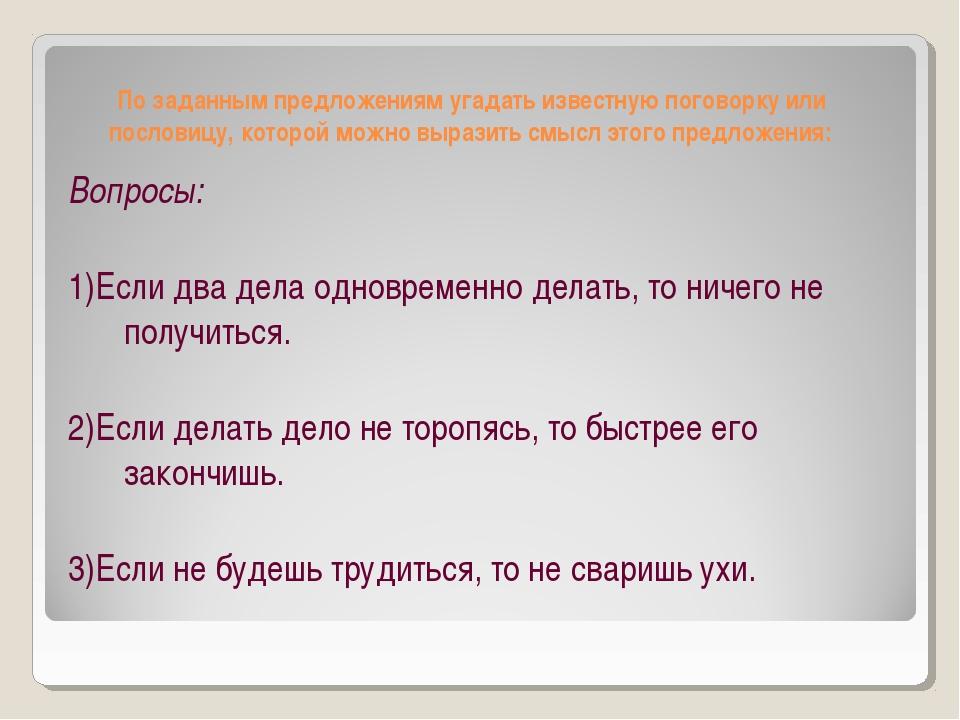 По заданным предложениям угадать известную поговорку или пословицу, которой м...