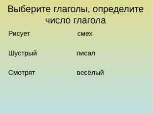 Выберите глаголы, определите число глагола Рисует смех Шустрый писал Смотрят