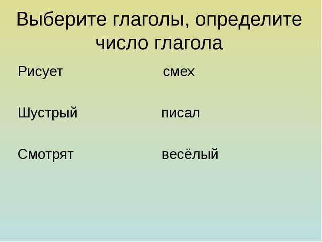 Выберите глаголы, определите число глагола Рисует смех Шустрый писал Смотрят...