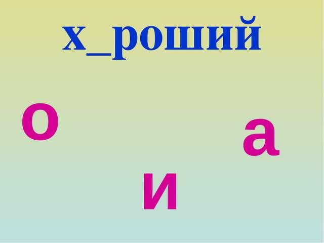 х_роший о а и