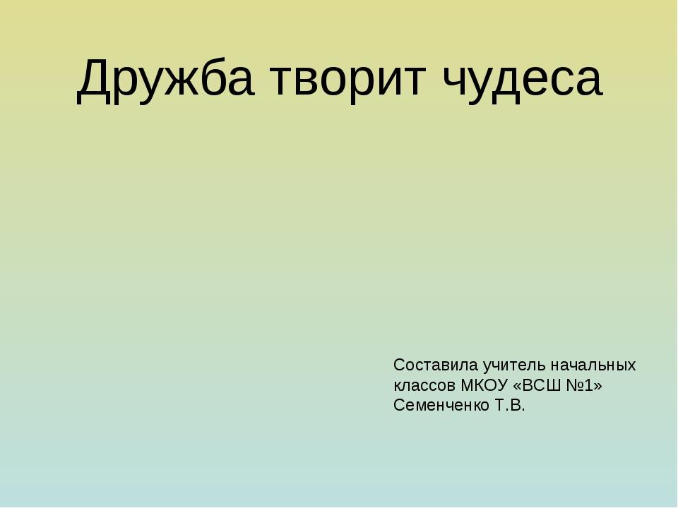 Дружба творит чудеса Составила учитель начальных классов МКОУ «ВСШ №1» Семен...