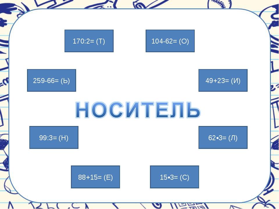 99:3= (Н) 49+23= (И) 259-66= (Ь) 62•3= (Л) 15•3= (С) 88+15= (Е) 104-62= (О) 1...