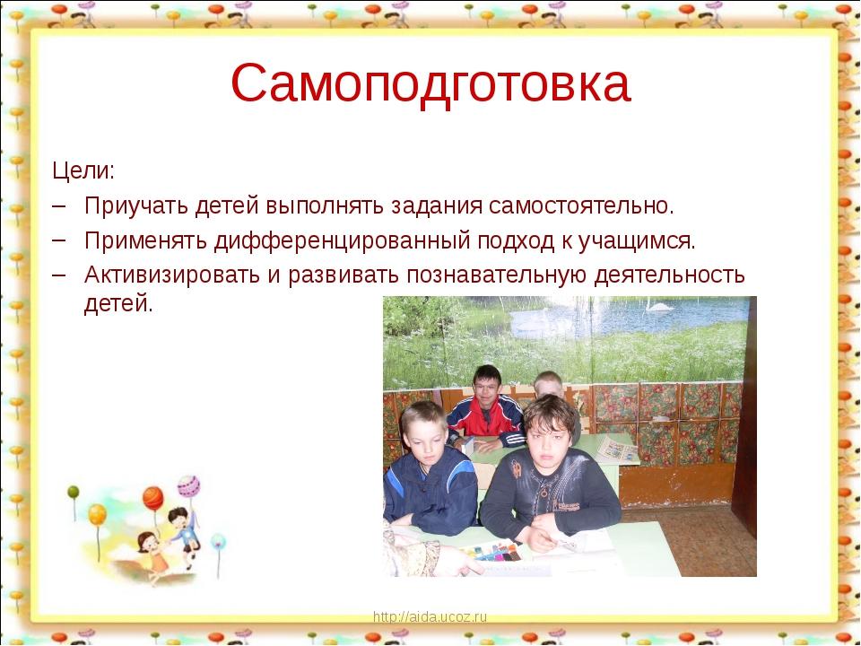 http://aida.ucoz.ru Самоподготовка Цели: Приучать детей выполнять задания са...