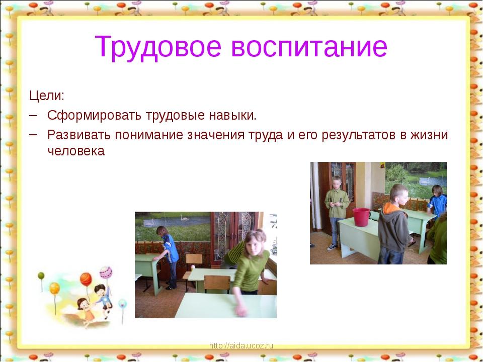 http://aida.ucoz.ru Трудовое воспитание Цели: Сформировать трудовые навыки. Р...