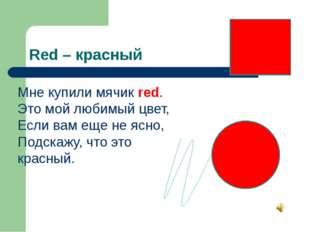 Red – красный Мне купили мячик red. Это мой любимый цвет, Если вам еще не ясн