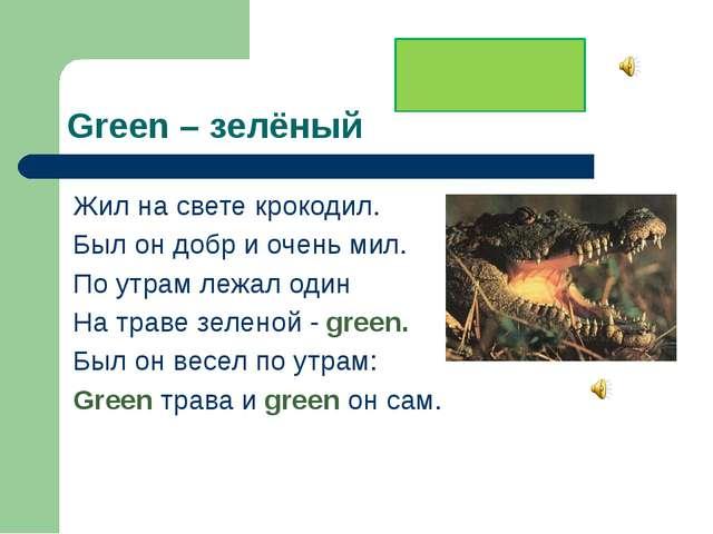 Green – зелёный Жил на свете крокодил. Был он добр и очень мил. По утрам лежа...