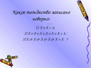Какое тождество записано неверно: 1) X v X = 1; 2) X v X v X v X v X v X = 1;