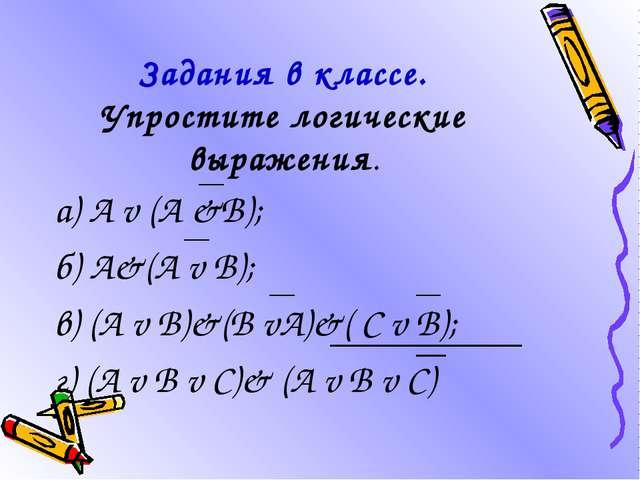Задания в классе. Упростите логические выражения. а) А v (А &В); б) А&(А v В)...