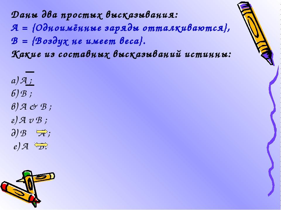 Даны два простых высказывания: А = {Одноимённые заряды отталкиваются}, В = {В...