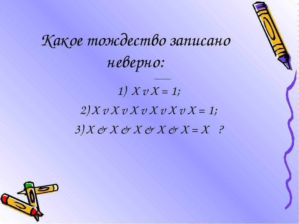 Какое тождество записано неверно: 1) X v X = 1; 2) X v X v X v X v X v X = 1;...