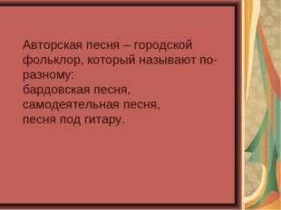 Авторская песня – городской фольклор, который называют по-разному: бардовска