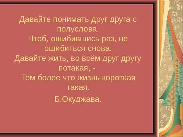 Давайте понимать друг друга с полуслова, Чтоб, ошибившись раз, не ошибиться...