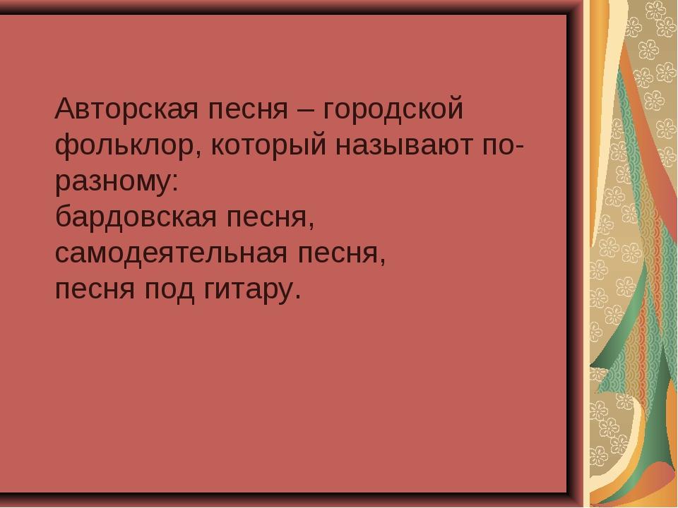 Авторская песня – городской фольклор, который называют по-разному: бардовска...