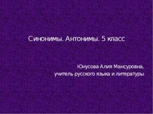 Синонимы. Антонимы. 5 класс Юнусова Алия Мансуровна, учитель русского языка