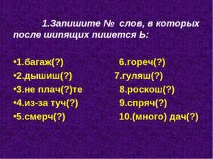 1.Запишите № слов, в которых после шипящих пишется Ь: 1.багаж(?) 6.гореч(?)