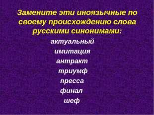 Замените эти иноязычные по своему происхождению слова русскими синонимами: ак