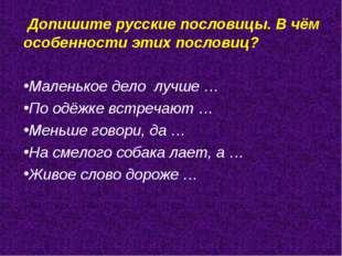 Допишите русские пословицы. В чём особенности этих пословиц? Маленькое дело