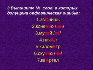 3.Выпишите № слов, в которых допущена орфоэпическая ошибка: 1.звОнишь 2.конеч