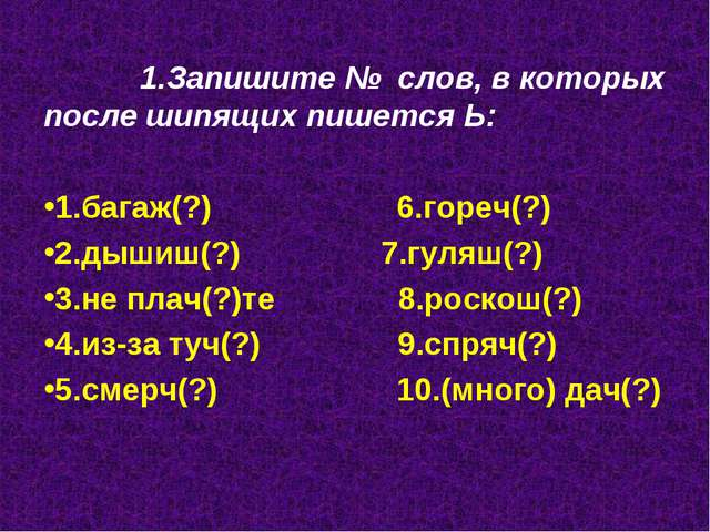 1.Запишите № слов, в которых после шипящих пишется Ь: 1.багаж(?) 6.гореч(?)...