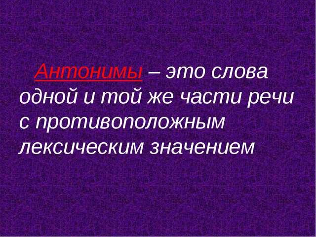 Антонимы – это слова одной и той же части речи с противоположным лексическим...