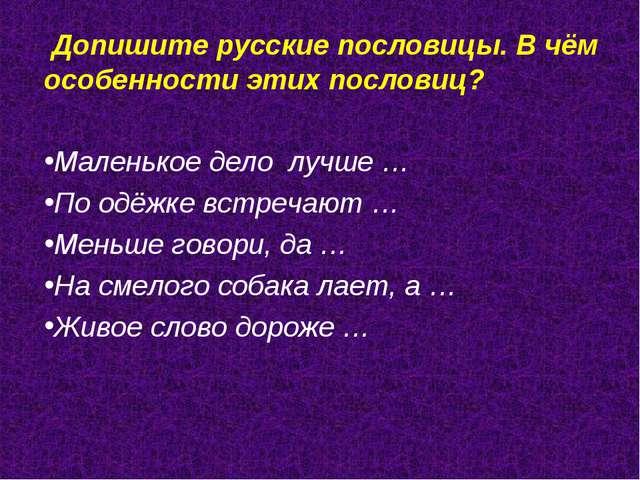 Допишите русские пословицы. В чём особенности этих пословиц? Маленькое дело...