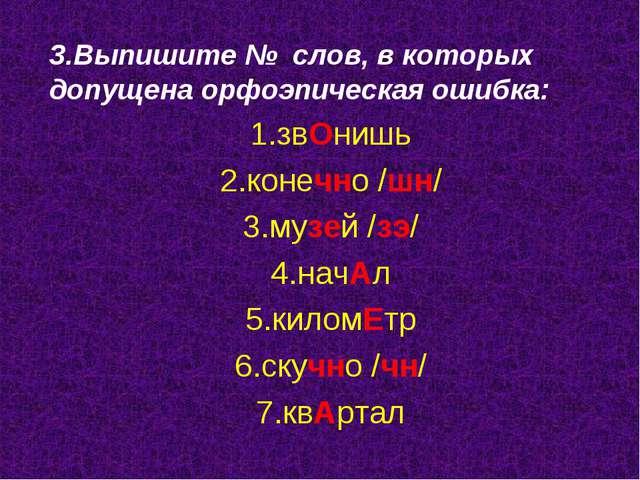 3.Выпишите № слов, в которых допущена орфоэпическая ошибка: 1.звОнишь 2.конеч...