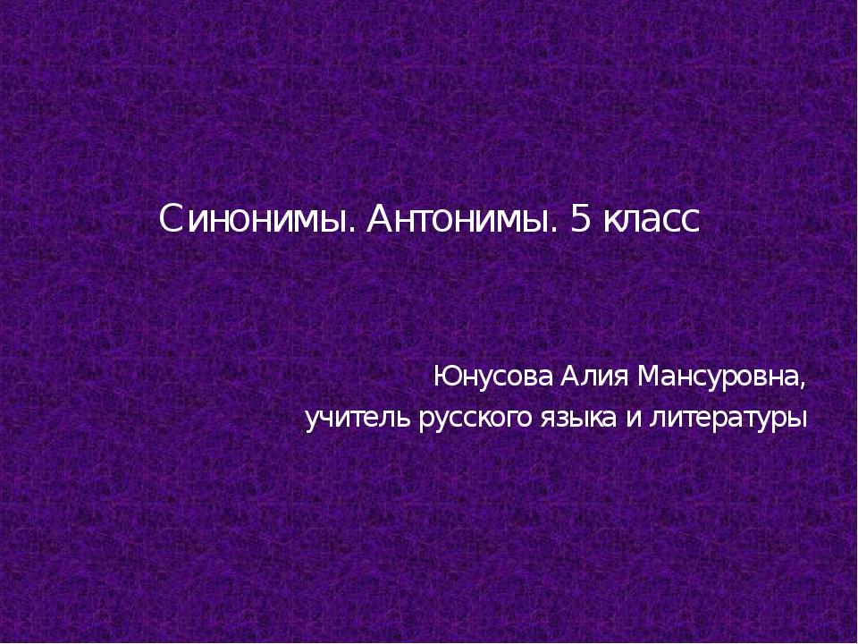 Синонимы. Антонимы. 5 класс Юнусова Алия Мансуровна, учитель русского языка...