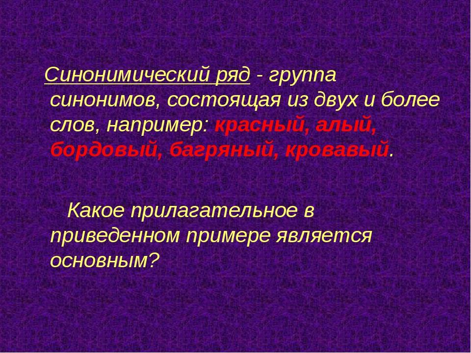 Синонимический ряд - группа синонимов, состоящая из двух и более слов, напри...