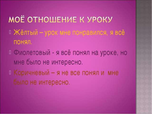 Жёлтый – урок мне понравился, я всё понял. Фиолетовый - я всё понял на уроке,...