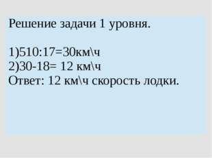 Решение задачи 1 уровня. 1)510:17=30км\ч 2)30-18= 12км\ч Ответ: 12км\чскорост
