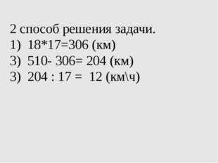 2 способ решения задачи. 18*17=306 (км) 510- 306= 204 (км) 3) 204 : 17 = 12