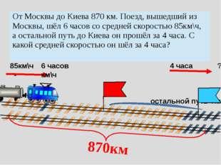85км\ч - 6 часов 4 часа ?км\ч остальной путь ?км 870км От Москвы до Киева 87
