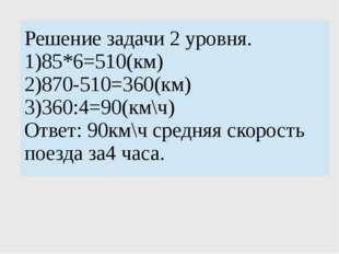 Решение задачи 2 уровня. 1)85*6=510(км) 2)870-510=360(км) 3)360:4=90(км\ч) О