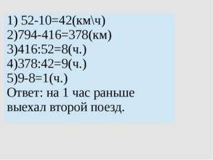 1)52-10=42(км\ч) 2)794-416=378(км) 3)416:52=8(ч.) 4)378:42=9(ч.) 5)9-8=1(ч.)