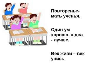 Повторенье- мать ученья. Один ум хорошо, a два - лучше. Век живи – век учись