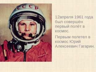 12апреля 1961 года был совершён первый полёт в космос. Первым полетел в космо