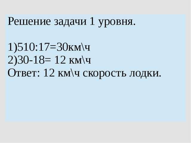 Решение задачи 1 уровня. 1)510:17=30км\ч 2)30-18= 12км\ч Ответ: 12км\чскорост...