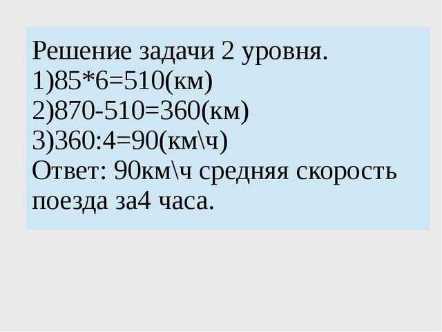 Решение задачи 2 уровня. 1)85*6=510(км) 2)870-510=360(км) 3)360:4=90(км\ч) О...