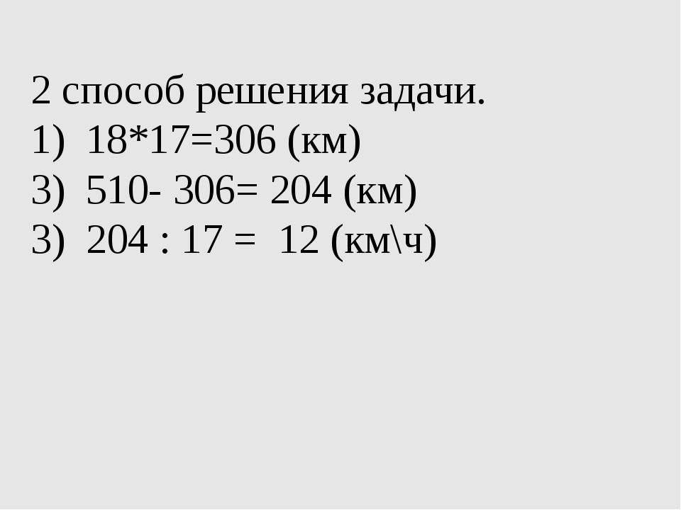 2 способ решения задачи. 18*17=306 (км) 510- 306= 204 (км) 3) 204 : 17 = 12...