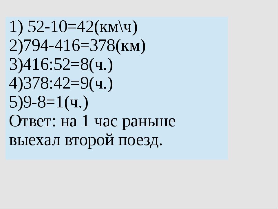 1)52-10=42(км\ч) 2)794-416=378(км) 3)416:52=8(ч.) 4)378:42=9(ч.) 5)9-8=1(ч.)...