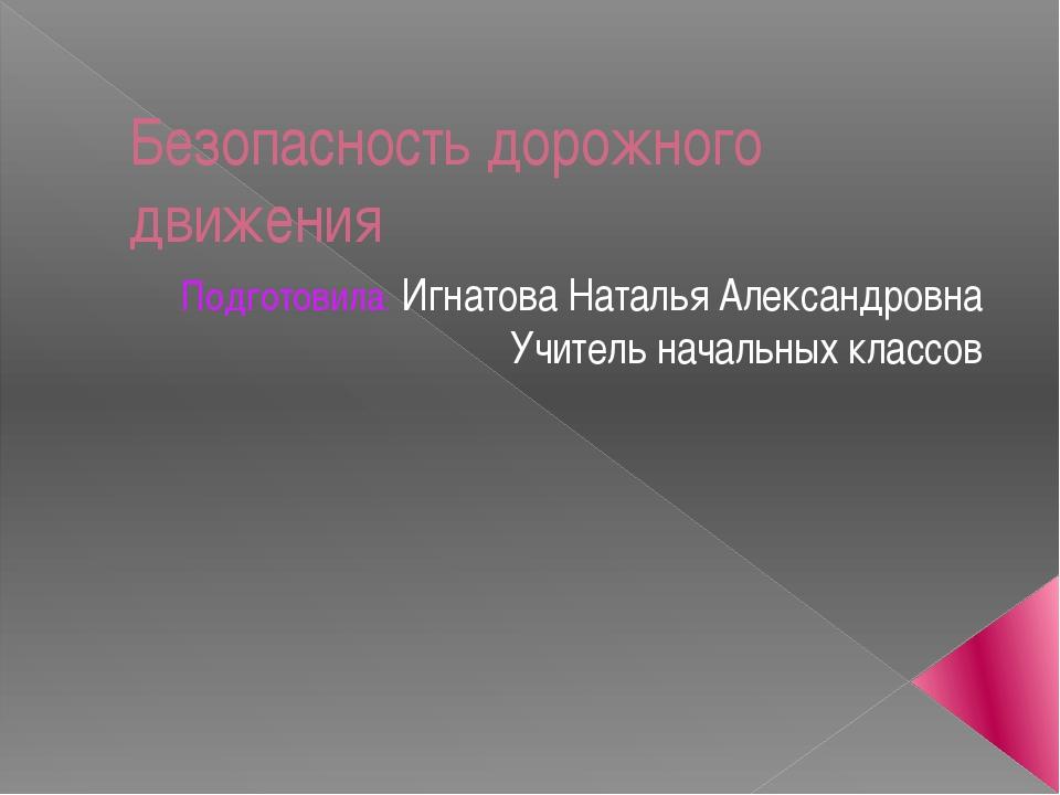 Безопасность дорожного движения Подготовила: Игнатова Наталья Александровна У...