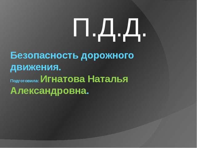 Безопасность дорожного движения. Подготовила: Игнатова Наталья Александровна....