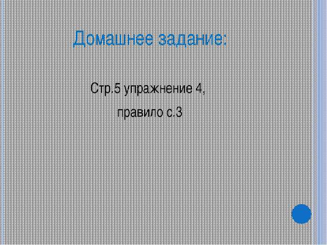 Домашнее задание: Стр.5 упражнение 4, правило с.3