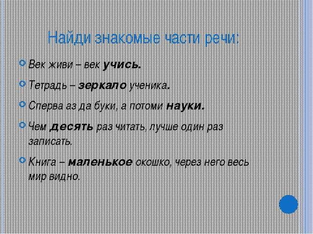 Найди знакомые части речи: Век живи – век учись. Тетрадь – зеркало ученика. С...