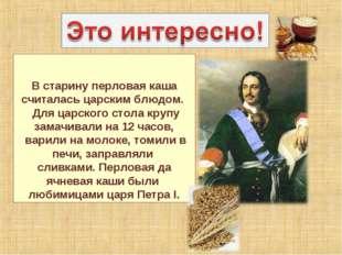 В старину перловая каша считалась царским блюдом. Для царского стола крупу з