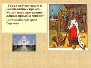 Горох на Руси знали с незапамятных времен. Не зря ведь про давние-давние вре