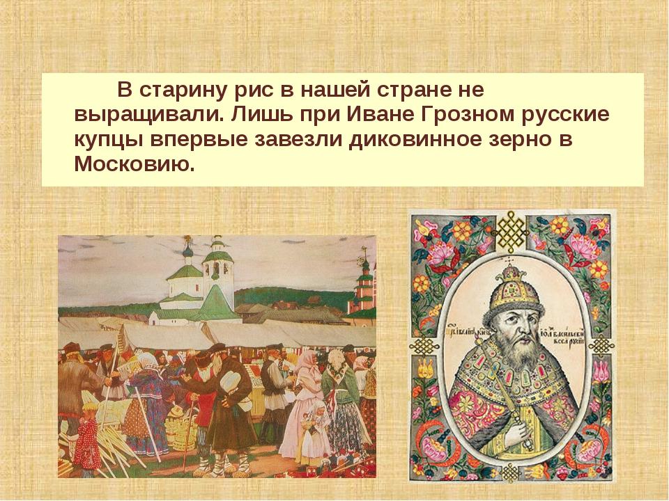 В старину рис в нашей стране не выращивали. Лишь при Иване Грозном русские к...