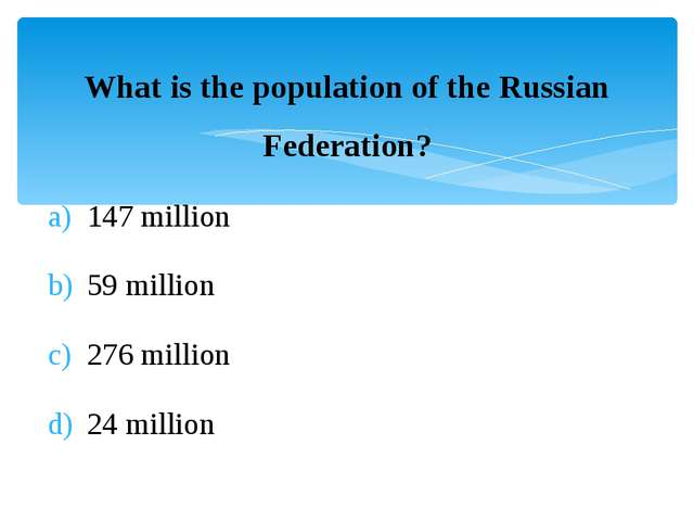 What is the population of the Russian Federation? 147 million 59 million 276...