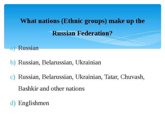 What nations (Ethnic groups) make up the Russian Federation? Russian Russian,...